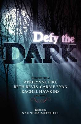 Defy the Dark by Saundra Mitchell, Aprilynne Pike, Carrie Ryan, Rachel Hawkins