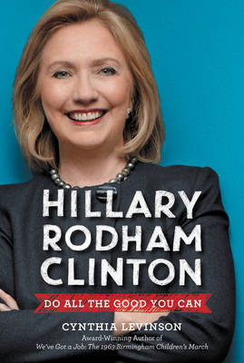 Hillary Rodham Clinton: Do All the Good You Can by Cynthia Levinson