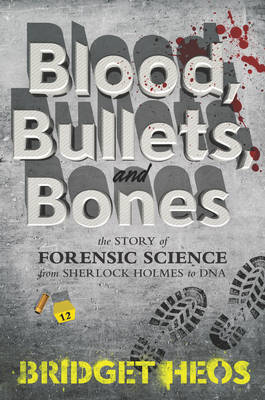 Blood, Bullets, and Bones The Story of Forensic Science from Sherlock Holmes to DNA by Bridget Heos
