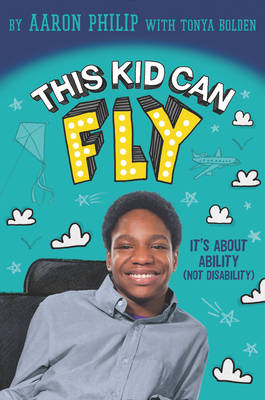 This Kid Can Fly: it's About Ability (Not Disability) by Aaron Philip
