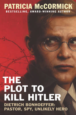 The Plot to Kill Hitler Dietrich Bonhoeffer: Pastor, Spy, Unlikely Hero by Patricia McCormick