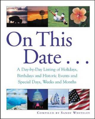On This Date A Day-by-day Listing of Holidays, Birthday and Historic Events, and Special Days, Weeks and Months by Sandy Whiteley