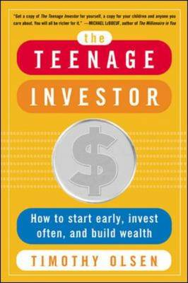 The Teenage Investor How to Start Early, Invest Often and Build Wealth by Timothy Olsen
