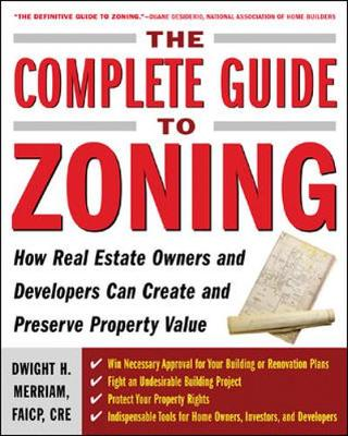 The Complete Guide to Zoning How to Navigate the Complex and Expensive Maze of Zoning, Planning, Environmental, and Land-Use Law by Dwight H. Merriam