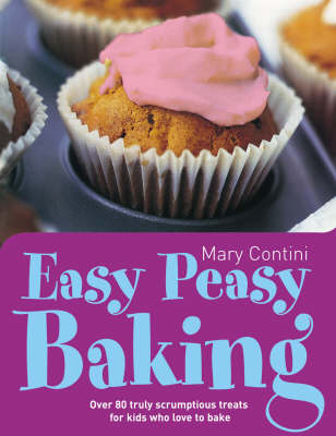 Easy Peasy Baking Over 80 Truly Scrumptious Treats for Kids Who Love to Bake by Mary Contini