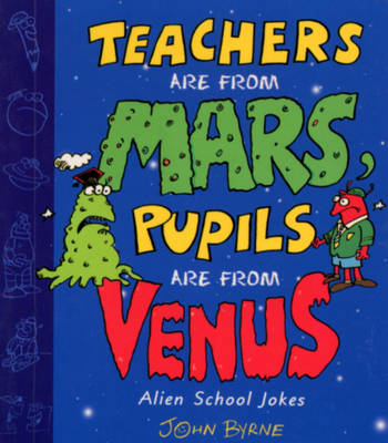 Teachers are from Mars, Pupils are from Venus : School Joke Book by John Byrne