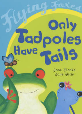 Only Tadpoles Have Tails by Jane Clarke