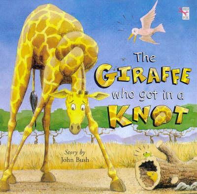 The Giraffe Who Got in a Knot by John Bush
