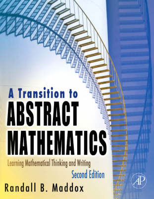 A Transition to Abstract Mathematics Learning Mathematical Thinking and Writing by Randall B. Maddox