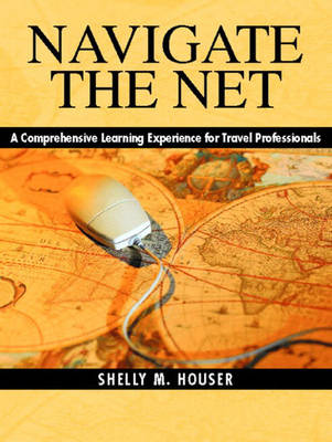 Navigate the Net A Comprehensive Learning Experience for Travel Professionals by Shelly M. Houser