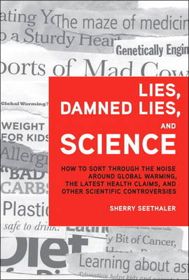Lies, Damned Lies, and Science How to Sort Through the Noise Around Global Warming, the Latest Health Claims, and Other Scientific Controvers by Sherry Seethaler
