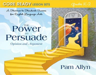 Core Ready Lesson Sets for Grades K-2 A Staircase to Standards Success for English Language Arts, the Power to Persuade: Opinion and Argument by Pam Allyn