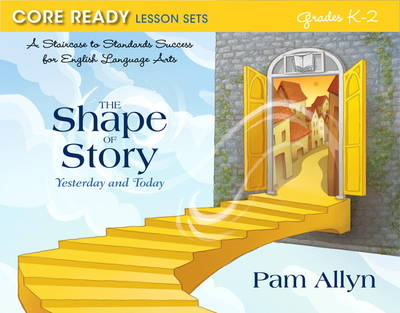 Core Ready Lesson Sets for Grades K-2 A Staircase to Standards Success for English Language Arts, the Shape of Story: Yesterday and Today by Pam Allyn