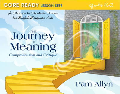Core Ready Lesson Sets for Grades K-2 A Staircase to Standards Success for English Language Arts, the Journey to Meaning: Comprehension and Critique by Pam Allyn