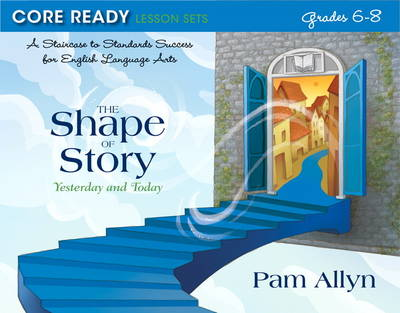 Core Ready Lesson Sets for Grades 6-8 A Staircase to Standards Success for English Language Arts, the Shape of Story: Yesterday and Today by Pam Allyn