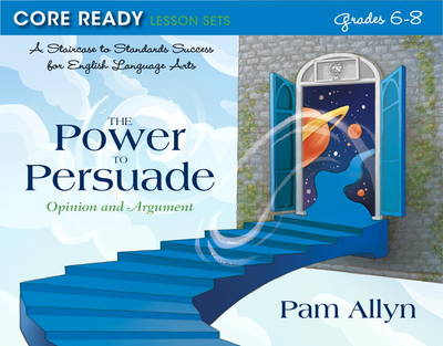 Core Ready Lesson Sets for Grades 6-8 A Staircase to Standards Success for English Language Arts, the Power to Persuade: Opinion and Argument by Pam Allyn