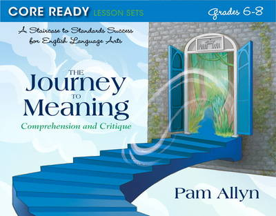 Core Ready Lesson Sets for Grades 6-8 A Staircase to Standards Success for English Language Arts, the Journey to Meaning: Comprehension and Critique by Pam Allyn