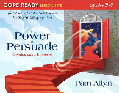 Core Ready Lesson Sets for Grades 3-5 A Staircase to Standards Success for English Language Arts, the Power to Persuade: Opinion and Argument by Pam Allyn