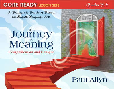Core Ready Lesson Sets for Grades 3-5 A Staircase to Standards Success for English Language Arts, the Journey to Meaning: Comprehension and Critique by Pam Allyn
