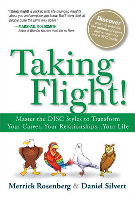 Taking Flight! Master the Disc Styles to Transform Your Career, Your Relationships...Your Life by Merrick Rosenberg, Daniel Silvert