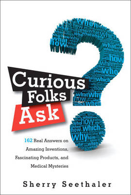 Curious Folks Ask 162 Real Answers on Amazing Inventions, Fascinating Products, and Medical Mysteries by Sherry Seethaler