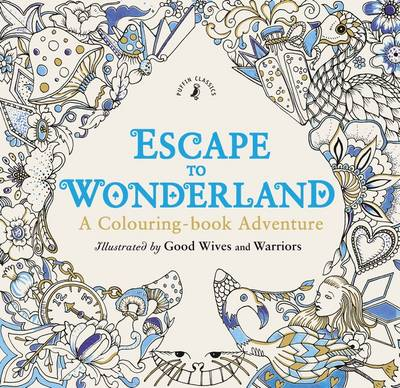 Escape to Wonderland: A Colouring Book Adventure by Good Wives and Warriors