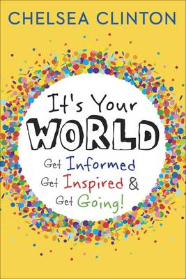 It's Your World Get Informed, Get Inspired & Get Going! by Chelsea Clinton