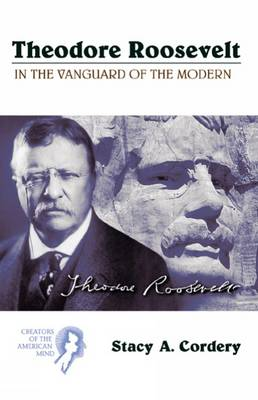 Theodore Roosevelt In the Vanguard of the Modern by Stacy A. Cordery