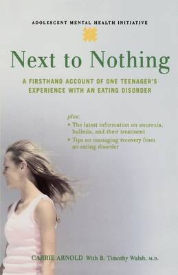 Next to Nothing A Firsthand Account of One Teenager's Experience with an Eating Disorder by Carrie Arnold, B. Timothy Walsh