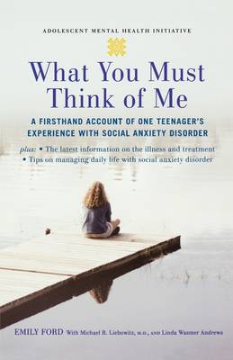 What You Must Think of Me A Firsthand Account of One Teenager's Experience with Social Anxiety Disorder by Emily Ford, Michael Liebowitz, Linda Wasmer Andrews
