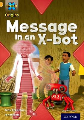 Project X Origins: Gold Book Band, Oxford Level 9: Communication: Message in an X-Bot by Tony Bradman