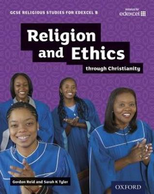 GCSE Religious Studies for Edexcel B: Religion and Ethics Through Christianity by Gordon Reid, Sarah K. Tyler