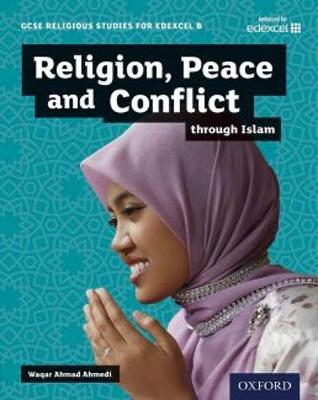 GCSE Religious Studies for Edexcel B: Religion, Peace and Conflict Through Islam by Waqar Ahmedi
