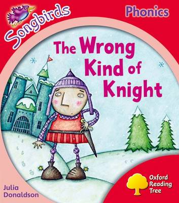 Oxford Reading Tree Songbirds Phonics: Level 4: the Wrong Kind of Knight by Julia Donaldson