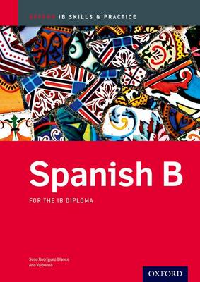 Spanish b Skills and Practice: Oxford Ib Diploma Programme For the Ib Diploma by Ana Valbuena, Suso Rodriguez-Blanco
