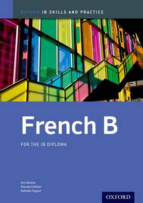 French b Skills and Practice: Oxford Ib Diploma Programme For the Ib Diploma by Ann Abrioux, Pascale Chretien, Nathalie Fayaud
