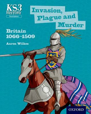 Key Stage 3 History by Aaron Wilkes: Invasion, Plague and Murder: Britain 1066-1509 Student Book by Aaron Wilkes, James Ball