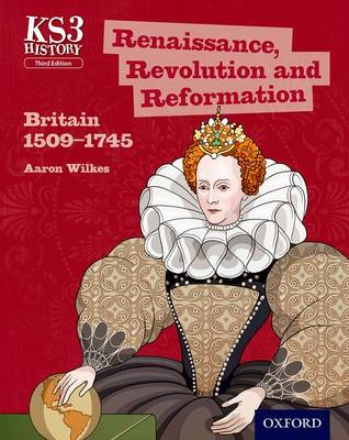 Key Stage 3 History by Aaron Wilkes: Renaissance, Revolution and Reformation: Britain 1509-1745 Student Book by Aaron Wilkes, James Ball