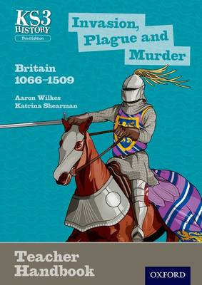 Key Stage 3 History by Aaron Wilkes: Invasion, Plague and Murder: Britain 1066-1509 Teacher Handbook by Aaron Wilkes, Katrina Shearman, James Ball