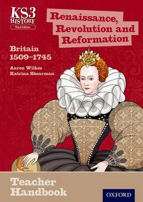 Key Stage 3 History by Aaron Wilkes: Renaissance, Revolution and Reformation: Britain 1509-1745 Teacher Handbook by Aaron Wilkes, Katrina Shearman