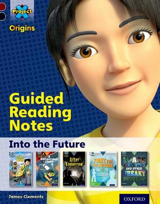 Project X Origins: Dark Red+ Book Band, Oxford Level 20: into the Future: Guided Reading Notes by James Clements