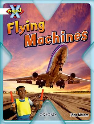 Project X: White: Inventors and Inventions: Flying Machines by John Malam