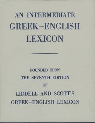 An Intermediate Greek Lexicon Founded Upon the Seventh Edition of Liddell and Scott's Greek-English Lexicon by H. G. Liddell, Robert Scott