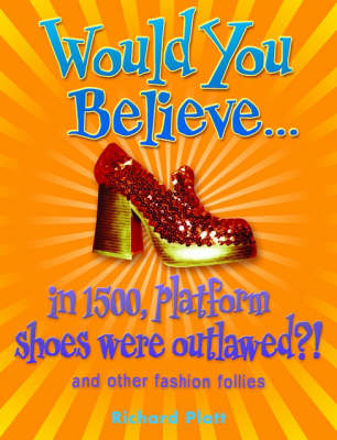 Would You Believe...in 1500, Platform Shoes Were Outlawed? And Other Fashion Follies by Richard Platt
