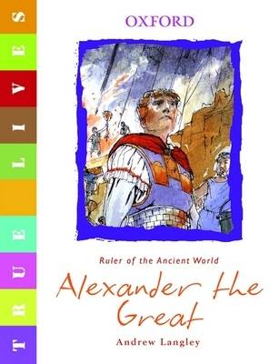 True Lives: Alexander the Great by Andrew Langley