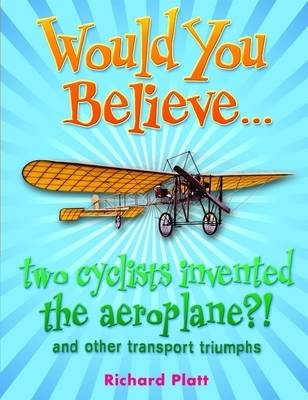 Would You Believe... Two Cyclists Invented the Aeroplane?! and Other Transport Triumphs by Richard Platt