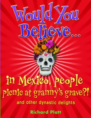 Would You Believe...in Mexico People Picnic at Granny's Grave?! and Other Dynastic Delights by Richard Platt
