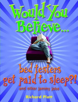 Would You Believe...Bed Testers Get Paid to Sleep?! and Other Jammy Jobs by Richard Platt