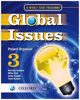 Global Issues: MYP Project Organizer 3 IB Middle Years Programme by Mike East, Anita Knight, Talei Kunkel