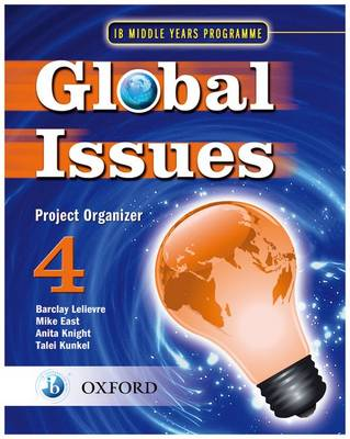 Global Issues: MYP Project Organizer 4 IB Middle Years Programme by Barclay Lelievre, Mike East, Anita Knight, Talei Kunkel